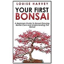 Your First Bonsai: A Beginners Guide To Bonsai Growing, Bonsai Care and Understanding The Bonsai