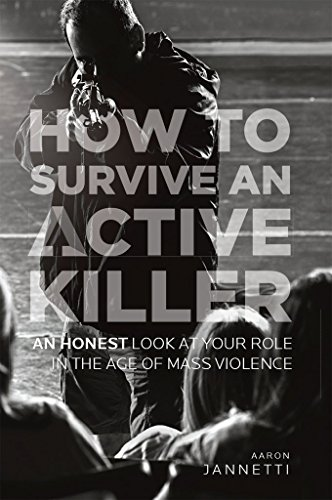 How to Survive an Active Killer: An Honest Look at Your Role in the Age of Mass Violence by [Jannetti, Aaron]