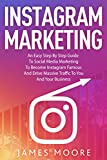 Instagram Marketing : An East Step By Step Guide To Social Media Marketing To Become Instagram Famous And Drive Massive Traffic To You And Your Business