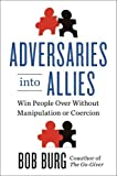 Adversaries into Allies: Winning People over Without Manipulation or Coercion by Burg, Bob (2014) Hardcover