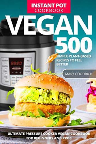 Vegan Instant Pot Cookbook: 500 Simple Plant-Based Recipes to Feel Better. Ultimate Pressure Cooker Vegan Cookbook for Beginners and Pros