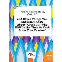 You're Nose Is in My Crotch! and Other Things You Shouldn't Know about Crush It!: Why Now Is the Time to Cash in on Your Passion