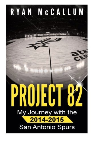 - Project 82: My Journey With The 2014-2015 San Antonio Spurs by Ryan McCallum (2015-07-04)