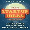 Where Startup Ideas Come From: A Playbook for Generating Business Ideas Audiobook by Mike Fishbein Narrated by Steve Barnes