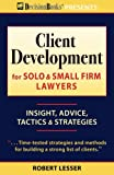 Client Development for Solo & Small Firm Lawyers: Insight, Advice, Tactics & Strategies