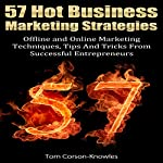 57 Hot Business Marketing Strategies: Offline and Online Marketing Techniques, Tips and Tricks from Successful Entrepreneurs | Tom Corson-Knowles
