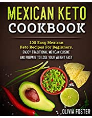 Mexican Keto Cookbook: 100 Easy Mexican Keto Recipes For Beginners. Enjoy Traditional Mexican Cuisine and Prepare To Lose Your Weight Fast