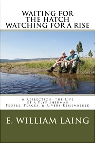 WAITING for the HATCH WATCHING for a RISE: A Reflection The Life of a Flyfisherman People, Places, & Rivers remembered by Dr. E. William Laing (2015-02-20)