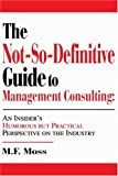 The Not-So-Definitive Guide to Management Consulting, M. Moss, 0595269281