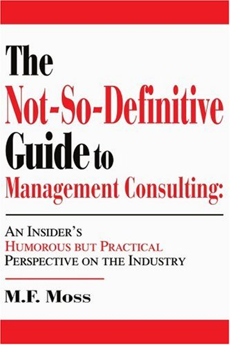 Download The Not-So-Definitive Guide to Management Consulting: An Insider's Humorous but Practical Perspective on the Industry pdf