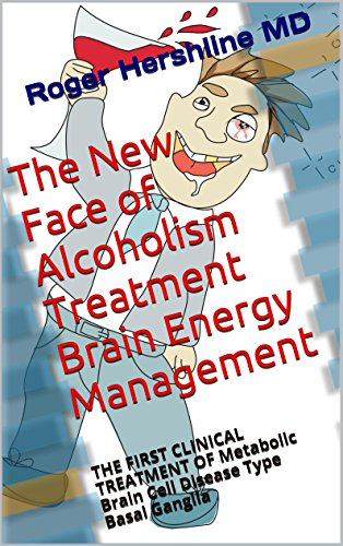 New Clinical Face (The New Face of Alcoholism Treatment Brain Energy Management: THE FIRST CLINICAL TREATMENT OF Metabolic Brain Cell Disease Type Basal Ganglia)