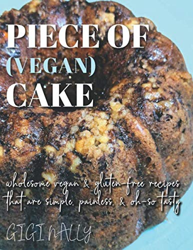 Piece of (Vegan) Cake: Easy, simple, plant-based recipes to satisfy your sweet & savory tooth. by Gigi Nally
