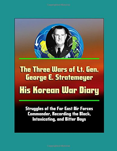 The Three Wars of Lt. Gen. George E. Stratemeyer: His Korean War Diary - Struggles of the Far East Air Forces Commander, Recording the Black, Intoxicating, and Bitter Days