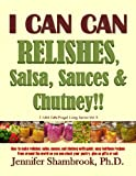 I CAN CAN RELISHES, Salsa, Sauces & Chutney!! How to make relishes, salsa, sauces, and chutney with quick, easy heirloom recipes from around the world ... or sell (Frugal Living Series Book 3)