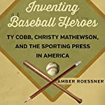 Inventing Baseball Heroes: Ty Cobb, Christy Mathewson, and the Sporting Press in America | Amber Roessner