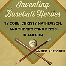 Inventing Baseball Heroes: Ty Cobb, Christy Mathewson, and the Sporting Press in America | Livre audio Auteur(s) : Amber Roessner Narrateur(s) : Pam Rossi