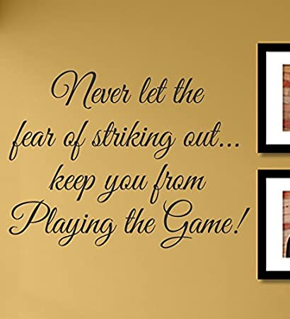 Exceptional Never Let The Fear Of Striking Out... Keep You From Playing The Game