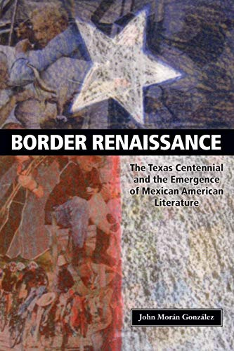 Border Renaissance: The Texas Centennial and the Emergence of Mexican American Literature (CMAS History, Culture, & Society Series)