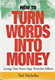 How to Turn Words into Money : Leverage These Proven Magic Words into Millions, Nicholas, Ted, 1887741011
