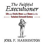 The Faithful Executioner: Life and Death, Honor and Shame in the Turbulent Sixteenth Century | Joel F. Harrington