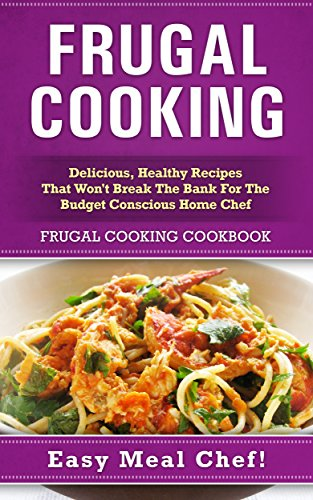 amazon com frugal cooking delicious healthy recipes that won t