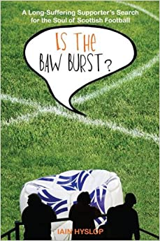 Is the Baw Burst? A Long-Suffering Supporter's Search for the Soul of Scottish Football
