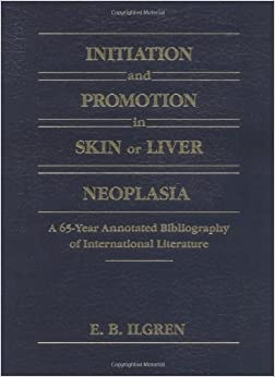 Book Initiation and Promotion in Skin Or Liver Neoplasia: A 65 Year Annotated Bibliography of International Literature: Sixty-five Year Annotated Bibliography of International Literature