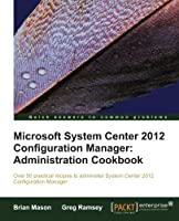 Microsoft System Center 2012 Configuration Manager: Administration Cookbook Front Cover