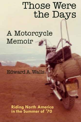 Those Were the Days A Motorcycle Memoir: Riding North America in the summer of '70