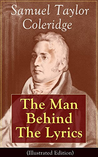 Samuel Taylor Coleridge: The Man Behind The Lyrics : Autobiographical Works (Memoirs, Complete Letters, Literary Introspection, Thoughts ...