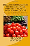 Health Information Benefits Fitness, Wellness, How to Diet, Eating, Care, Theodore Watson, 149102674X