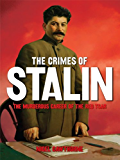 The Crimes of Stalin: The Murderous Career of the Red Tsar [Fully Illustrated]