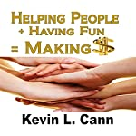 Helping People + Having Fun = Making $ | Kevin L. Cann