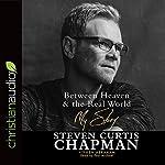 Between Heaven & the Real World: My Story   Steven Curtis Chapman,Ken Abraham