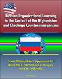 Russian Organizational Learning in the Context of the Afghanistan and Chechnya Counterinsurgencies - Soviet Military History, Operational Art, World War ... Interventions in Hungary and Czechoslovakia