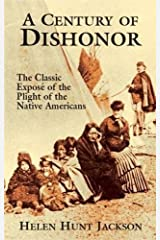 A Century of Dishonor: The Classic Exposé of the Plight of the Native Americans Paperback