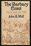 The Barbary Coast : Algeria under the Turks, Wolf, John B., 0393012050