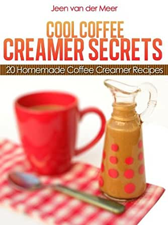 Cool Coffee Creamer Secrets: 20 Homemade Coffee Creamer