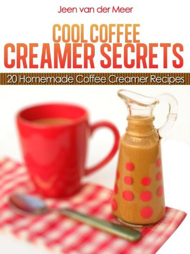Cool Coffee Creamer Secrets: 20 Homemade Coffee Creamer Recipes (The joys of coffee Book 3) by [van der Meer, Jeen]