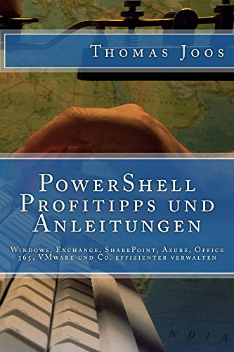 PowerShell Profitipps und Anleitungen: Windows, Exchange, SharePoint, Azure, Office 365, VMware und Co. effizienter verwalten (German Edition) Doc