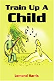 Train up a Child, Lemond Harris, 0595182607