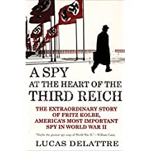 A Spy at the Heart of the Third Reich: The Extraordinary Story of Fritz Kolbe, America's Most Important Spy in World War II