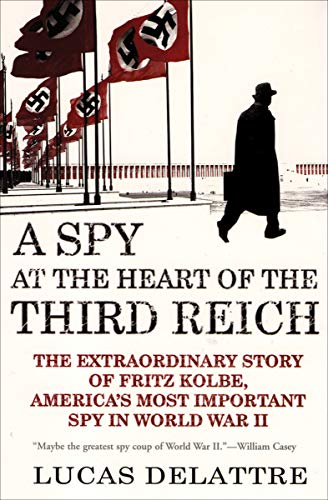 A Spy at the Heart of the Third Reich: The Extraordinary Story of Fritz Kolbe, America's Most Important Spy in World War II (The World At War Inside The Reich)