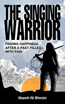The Singing Warrior - finding happiness after a life filled with pain and abuse by [Ni Bhroin, Niamh]