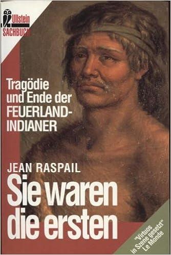 Sie Waren Die Ersten Tragödie Und Ende Der Feuerlandindianer Sachbuch Jean Raspail 9783548353265 Amazon Com Books