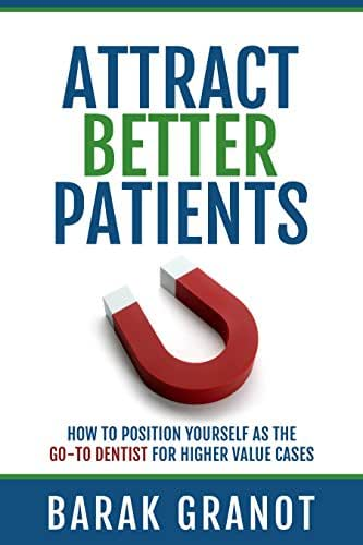 Attract Better Patients: How To Position Yourself As The Go-To Dentist For Higher Value Cases