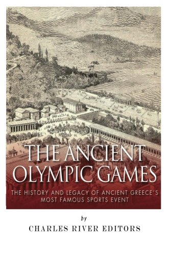 The Ancient Olympic Games: The History and Legacy of Ancient Greece's Most Famous Sports Event (Games Olympic Ancient The)