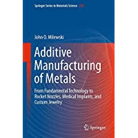 Additive Manufacturing of Metals: From Fundamental Technology to Rocket Nozzles, Medical Implants, and Custom Jewelry (Springer Series in Materials Science)