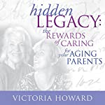 Hidden Legacy: The Rewards of Caring for Your Aging Parents | Victoria Howard