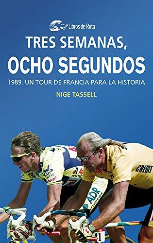 Tres semanas, ocho segundos: 1989. Un Tour de Francia para la historia por Nige Tassell,Garate Iturralde, Eneko,Batres Márquez, David